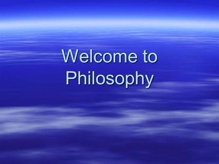 Welcome to Philosophy. What is Philosophy? 1. Love and pursuit of wisdom by intellectual means and moral self- discipline. 2. Investigation of the nature,