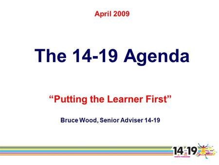 "April 2009 The 14-19 Agenda ""Putting the Learner First"" Bruce Wood, Senior Adviser 14-19."
