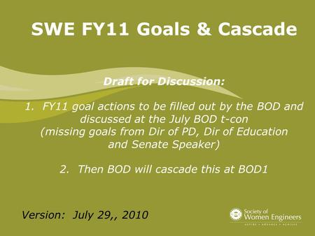 SWE FY11 Goals & Cascade Draft for Discussion: 1. FY11 goal actions to be filled out by the BOD and discussed at the July BOD t-con (missing goals from.