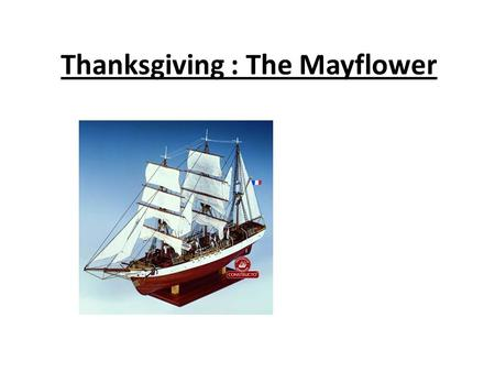 Thanksgiving : The Mayflower. At first ° The Mayflower left England  Plymouth ° The puritans didn't like the religion « the Church of England » ° There.