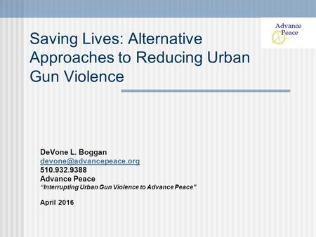 "Saving Lives: Alternative Approaches to Reducing Urban Gun Violence DeVone L. Boggan 510.932.9388 Advance Peace ""Interrupting Urban."