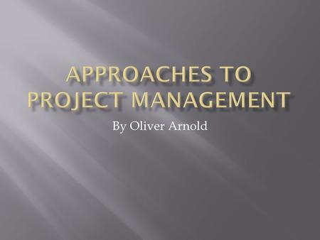 By Oliver Arnold. WHAT IS A PROJECT? WHAT IS PROJECT MANAGEMENT?  Projects are anything which involve change.  Projects have a beginning and an end.