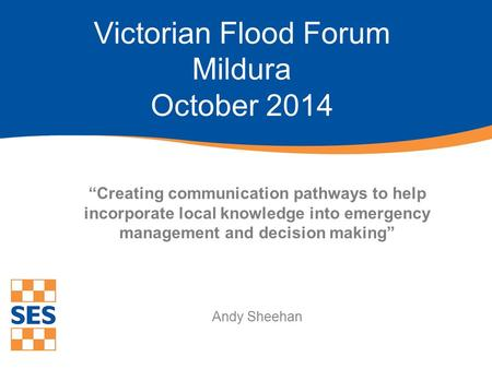 """Creating communication pathways to help incorporate local knowledge into emergency management and decision making"" Andy Sheehan Victorian Flood Forum."