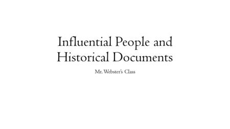 Influential People and Historical Documents Mr. Webster's Class.