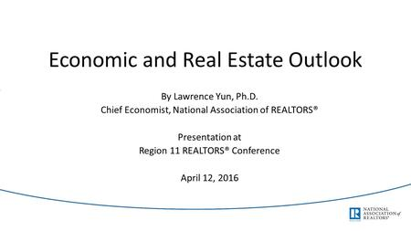 Economic and Real Estate Outlook By Lawrence Yun, Ph.D. Chief Economist, National Association of REALTORS® Presentation at Region 11 REALTORS® Conference.