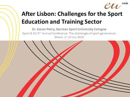 After Lisbon: Challenges for the Sport Education and Training Sector Dr. Karen Petry, German Sport University Cologne Sport & EU 5 th Annual Conference: