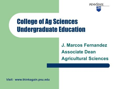 J. Marcos Fernandez Associate Dean Agricultural Sciences College of Ag Sciences Undergraduate Education Visit: www.thinkagain.psu.edu.