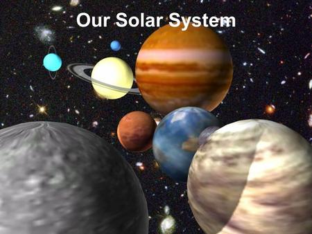 Our Solar System. Views of our solar system Early explanations of our solar system was thought to be a Geocentric Model -also called Ptolemy model Earth.