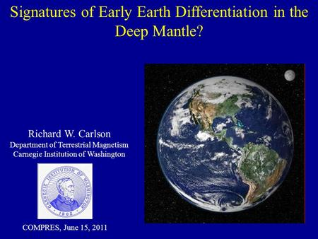 Signatures of Early Earth Differentiation in the Deep Mantle? Richard W. Carlson Department of Terrestrial Magnetism Carnegie Institution of Washington.
