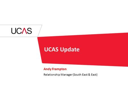 UCAS Update Andy Frampton Relationship Manager (South East & East)