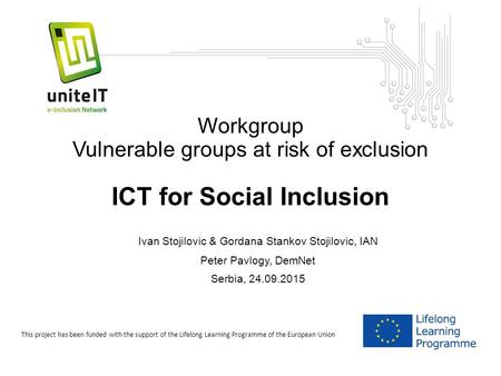 Workgroup Vulnerable groups at risk of exclusion ICT for Social Inclusion Ivan Stojilovic & Gordana Stankov Stojilovic, IAN Peter Pavlogy, DemNet Serbia,