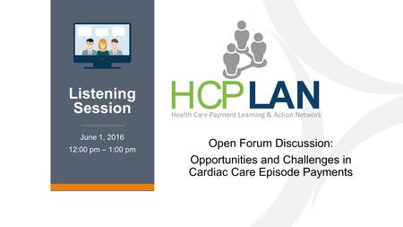 Listening Session Open Forum Discussion: Opportunities and Challenges in Cardiac Care Episode Payments June 1, 2016 12:00 pm – 1:00 pm LAN Listening Session.