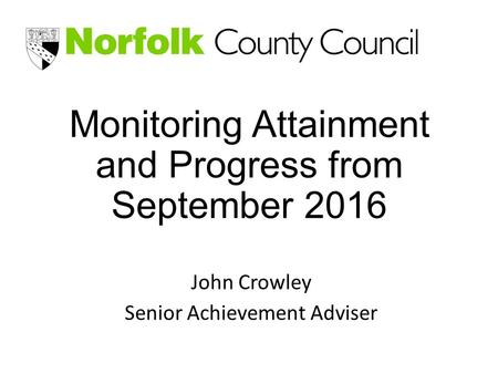 Monitoring Attainment and Progress from September 2016 John Crowley Senior Achievement Adviser.