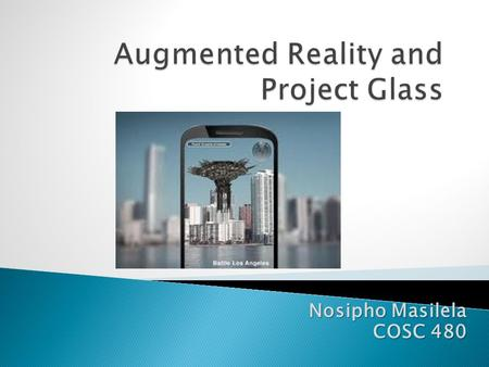 Nosipho Masilela COSC 480.  Define Augmented Reality  Augmented Reality vs. Reality  History of AR and its Applications  Augmented Tracking  Future.