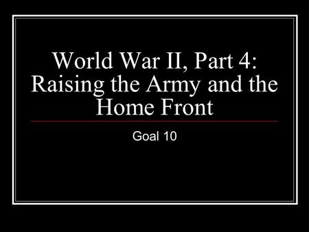 World War II, Part 4: Raising the Army and the Home Front Goal 10.