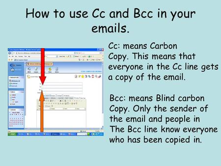 How to use Cc and Bcc in your emails. Cc: means Carbon Copy. This means that everyone in the Cc line gets a copy of the email. Bcc: means Blind carbon.