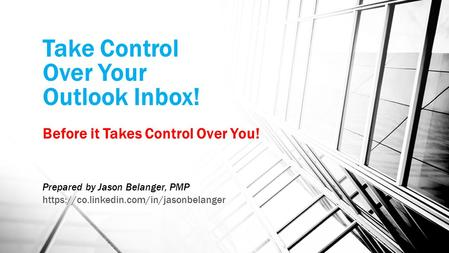 Take Control Over Your Outlook Inbox! Before it Takes Control Over You! Prepared by Jason Belanger, PMP https://co.linkedin.com/in/jasonbelanger.
