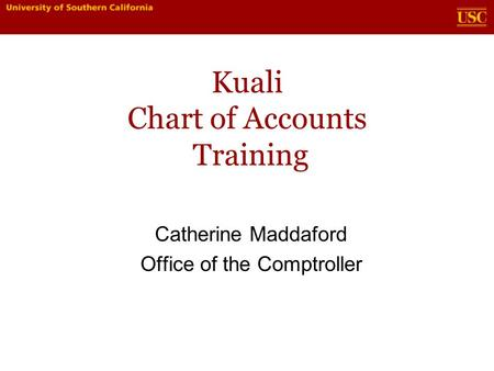 Kuali Chart of Accounts Training Catherine Maddaford Office of the Comptroller.