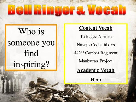 Who is someone you find inspiring? Content Vocab Tuskegee Airmen Navajo Code Talkers 442 nd Combat Regiment Manhattan Project Academic Vocab Hero.