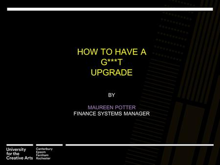 HOW TO HAVE A G***T UPGRADE BY MAUREEN POTTER FINANCE SYSTEMS MANAGER.