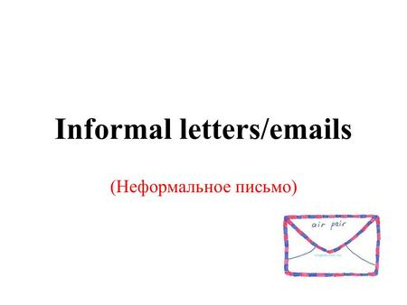 Informal letters/emails (Неформальное письмо). They are sent to: Friends; relatives.