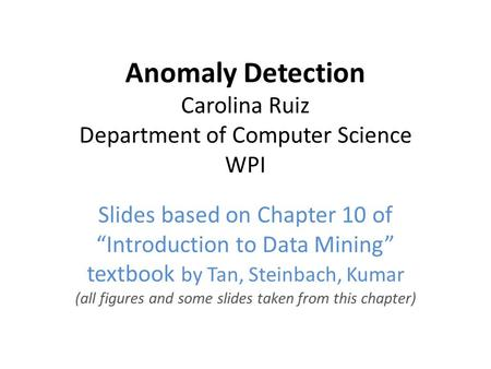"Anomaly Detection Carolina Ruiz Department of Computer Science WPI Slides based on Chapter 10 of ""Introduction to Data Mining"" textbook by Tan, Steinbach,"