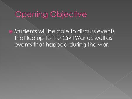  Students will be able to discuss events that led up to the Civil War as well as events that happed during the war.