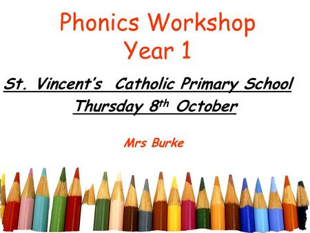 Phonics Workshop Year 1 St. Vincent's Catholic Primary School Thursday 8 th October Mrs Burke.
