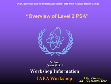 "IAEA Training Course on Safety Assessment of NPPs to Assist Decision Making ""Overview of Level 2 PSA"" Workshop Information IAEA Workshop City, Country."