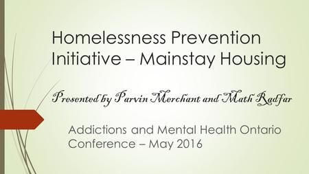 Homelessness Prevention Initiative – Mainstay Housing Presented by Parvin Merchant and Math Radfar Addictions and Mental Health Ontario Conference – May.
