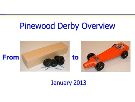 Pinewood Derby Overview January 2013 toFrom. 2 Why have a Pinewood workshop?   Share experience   Build confidence   Bolster creativity   Increase.