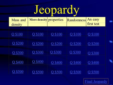 Jeopardy Mass and density More density properties Randomness Q $100 Q $200 Q $300 Q $400 Q $500 Q $100 Q $200 Q $300 Q $400 Q $500 Final Jeopardy An easy.