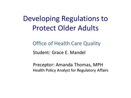 Developing Regulations to Protect Older Adults Office of Health Care Quality Student: Grace E. Mandel Preceptor: Amanda Thomas, MPH Health Policy Analyst.