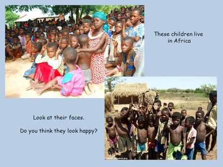 These children live in Africa Look at their faces. Do you think they look happy?