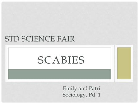 STD Science fair scabies Emily and Patri Sociology, Pd. 1.