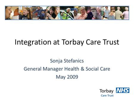 Integration at Torbay Care Trust Sonja Stefanics General Manager Health & Social Care May 2009.