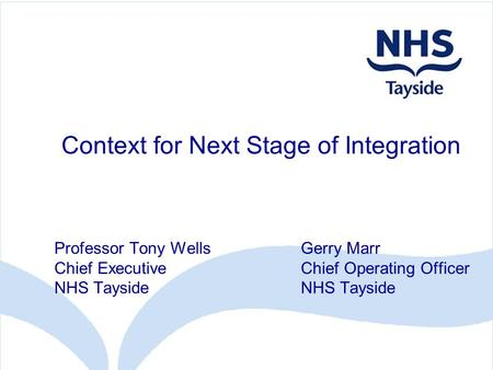 Context for Next Stage of Integration Professor Tony WellsGerry Marr Chief ExecutiveChief Operating OfficerNHS Tayside.
