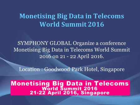 Monetising Big Data in Telecoms World Summit 2016 SYMPHONY GLOBAL Organize a conference Monetising Big Data in Telecoms World Summit 2016 on 21 - 22 April.