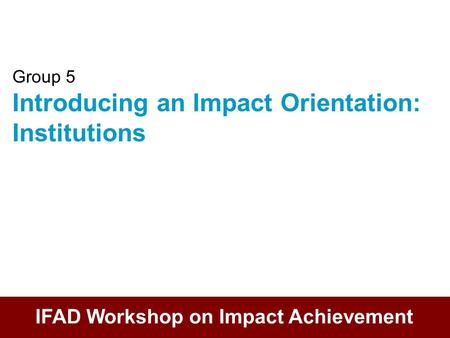 Group 5 Introducing an Impact Orientation: Institutions IFAD Workshop on Impact Achievement.