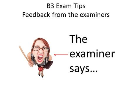B3 Exam Tips Feedback from the examiners The examiner says…