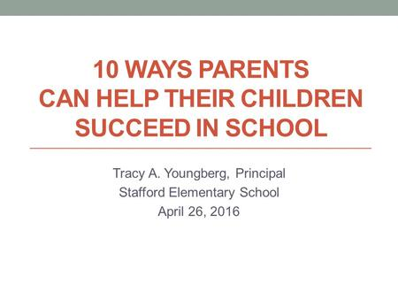 10 WAYS PARENTS CAN HELP THEIR CHILDREN SUCCEED IN SCHOOL Tracy A. Youngberg, Principal Stafford Elementary School April 26, 2016.