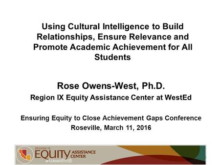 Using Cultural Intelligence to Build Relationships, Ensure Relevance and Promote Academic Achievement for All Students Rose Owens-West, Ph.D. Region IX.