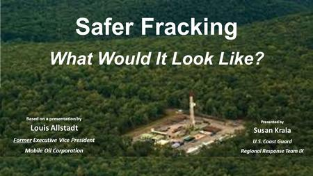 Safer Fracking What Would It Look Like? Based on a presentation by Louis Allstadt Former Executive Vice President Mobile Oil Corporation Presented by Susan.