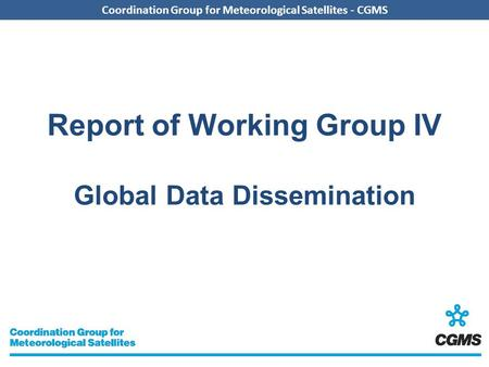 Coordination Group for Meteorological Satellites - CGMS Report of Working Group IV Global Data Dissemination.