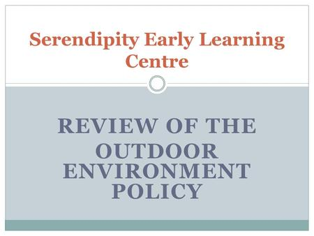 REVIEW OF THE OUTDOOR ENVIRONMENT POLICY Serendipity Early Learning Centre.