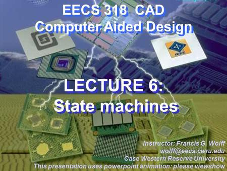 CWRU EECS 318 EECS 318 CAD Computer Aided Design LECTURE 6: State machines Instructor: Francis G. Wolff Case Western Reserve University.