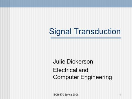 BCB 570 Spring 20081 Signal Transduction Julie Dickerson Electrical and Computer Engineering.