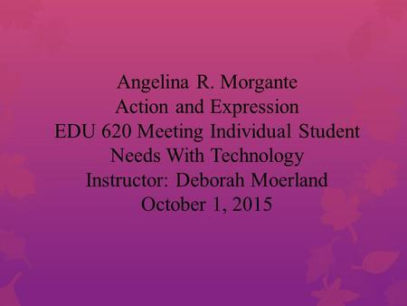 Angelina R. Morgante Action and Expression EDU 620 Meeting Individual Student Needs With Technology Instructor: Deborah Moerland October 1, 2015.