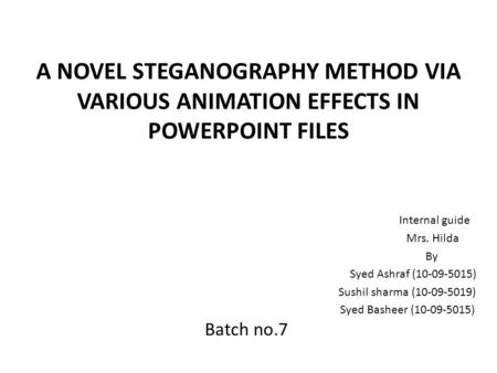 A NOVEL STEGANOGRAPHY METHOD VIA VARIOUS ANIMATION EFFECTS IN POWERPOINT FILES Internal guide Mrs. Hilda By Syed Ashraf (10-09-5015) Sushil sharma (10-09-5019)