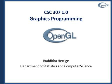 CSC 307 1.0 Graphics Programming Budditha Hettige Department of Statistics and Computer Science.